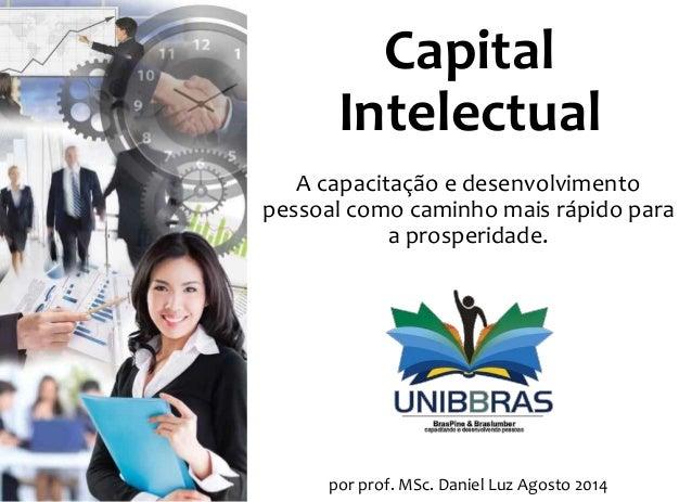 Capital Intelectual A capacitação e desenvolvimento pessoal como caminho mais rápido para a prosperidade. por prof. MSc. D...