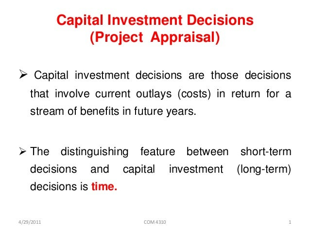 Capital Investment Decisions (Project Appraisal)  Capital investment decisions are those decisions that involve current o...