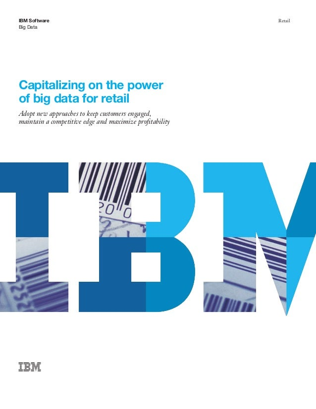 IBM Software Big Data Retail Capitalizing on the power of big data for retail Adopt new approaches to keep customers engag...