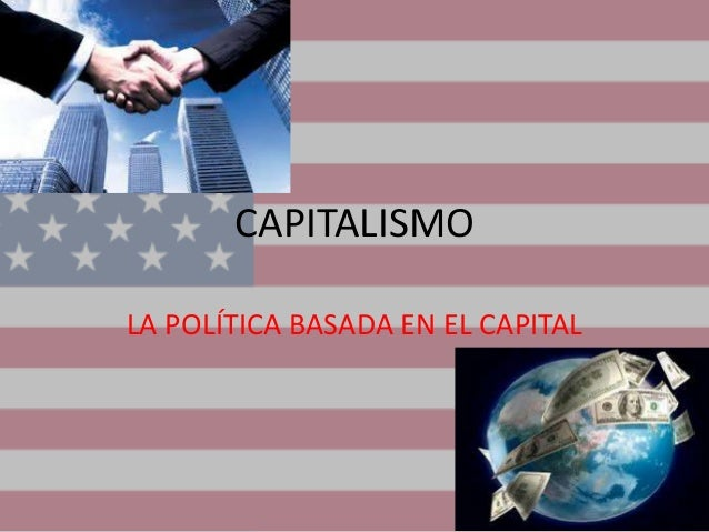CAPITALISMO LA POLÍTICA BASADA EN EL CAPITAL