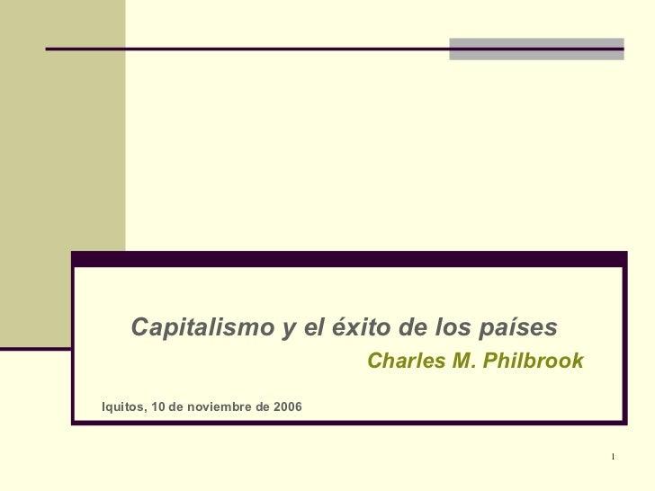 Capitalismo y el éxito de los países Charles M. Philbrook Iquitos, 10 de noviembre de 2006