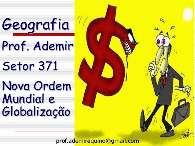 GeografiaProf. AdemirSetor 371Nova OrdemMundial eGlobalização         prof.ademiraquino@gmail.com