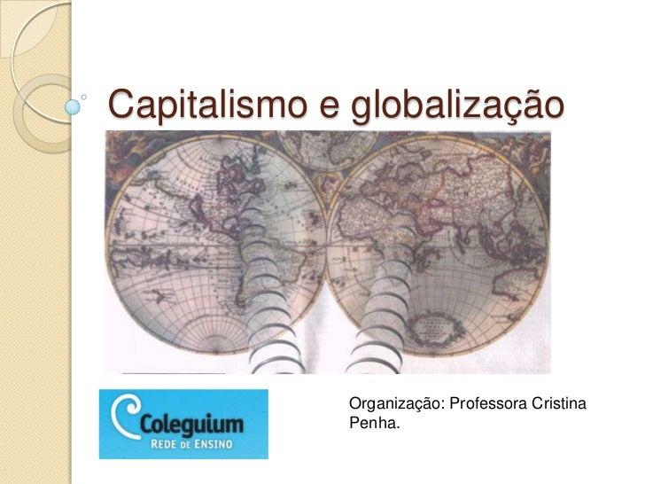 Capitalismo e globalização             Organização: Professora Cristina             Penha.