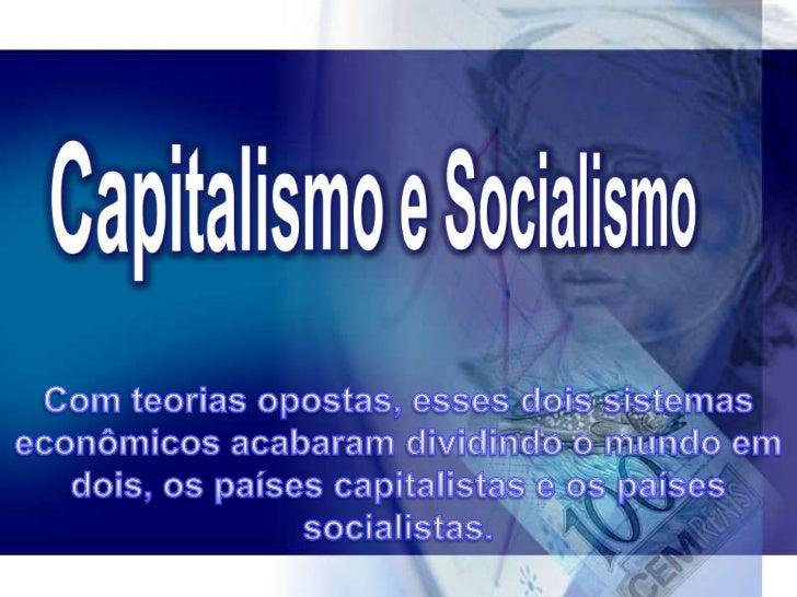 O capitalismo e o socialismo são dois tipos de sistema   sócio-econômico bastante diferentes um do outro.   O início do ca...