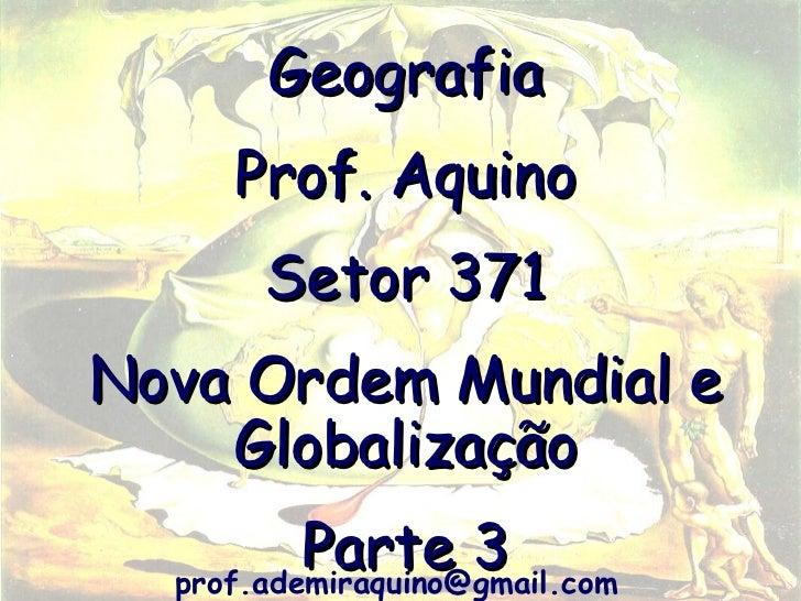 Geografia     Prof. Aquino       Setor 371Nova Ordem Mundial e    Globalização          Parte 3  prof.ademiraquino@gmail.com