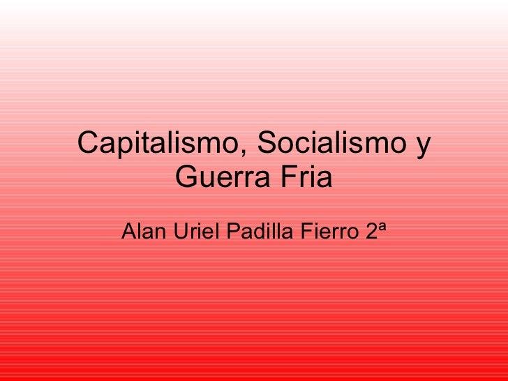 Capitalismo, Socialismo y Guerra Fria Alan Uriel Padilla Fierro 2ª