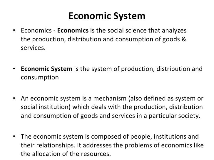 Economic System <ul><li>Economics -  Economics  is the social science that analyzes the production, distribution and consu...