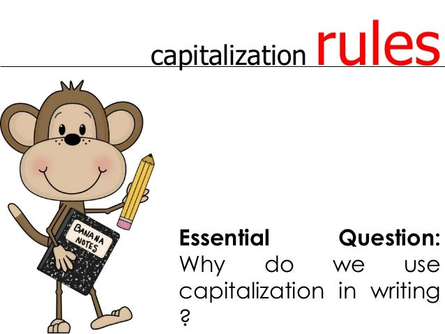capitalization rules Essential Question: Why do we use capitalization in writing ?