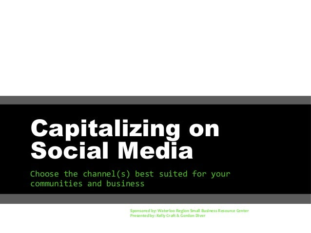 Capitalizing on Social Media Choose the channel(s) best suited for your communities and business Sponsored by: Waterloo Re...