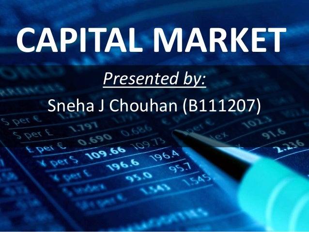 CAPITAL MARKET Presented by: Sneha J Chouhan (B111207)