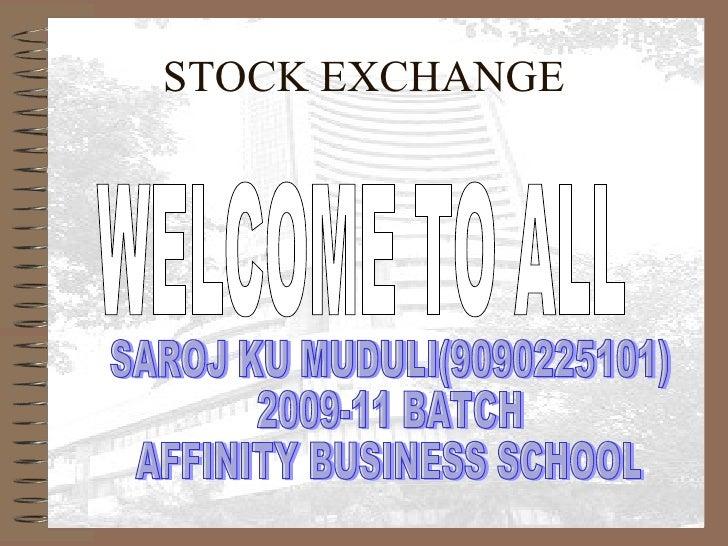 STOCK EXCHANGE WELCOME TO ALL SAROJ KU MUDULI(9090225101) 2009-11 BATCH AFFINITY BUSINESS SCHOOL