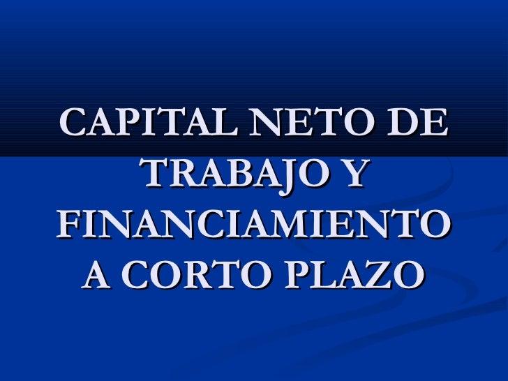 CAPITAL NETO DE    TRABAJO YFINANCIAMIENTO A CORTO PLAZO