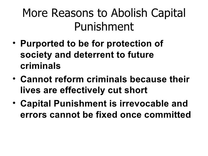 capital punishment should not be abolished essay Supporters of capital punishment argue that such a method of punishment is very effective in deterring criminals from committing murder for example, in scandinavian countries, where capital punishment had been abolished, the number of murder cases per capita is one of the least in the.