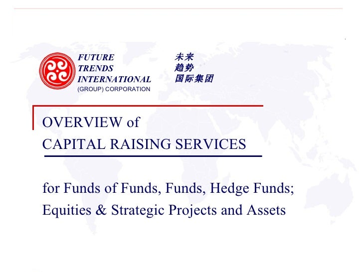 FUTURE  TRENDS  INTERNATIONAL  (GROUP) CORPORATION 未来 趋势 国际集团 OVERVIEW of  CAPITAL RAISING SERVICES for Funds of Funds, Fu...