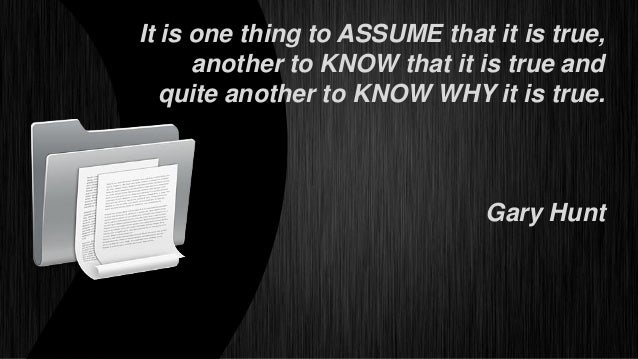 It is one thing to ASSUME that it is true,      another to KNOW that it is true and   quite another to KNOW WHY it is true...