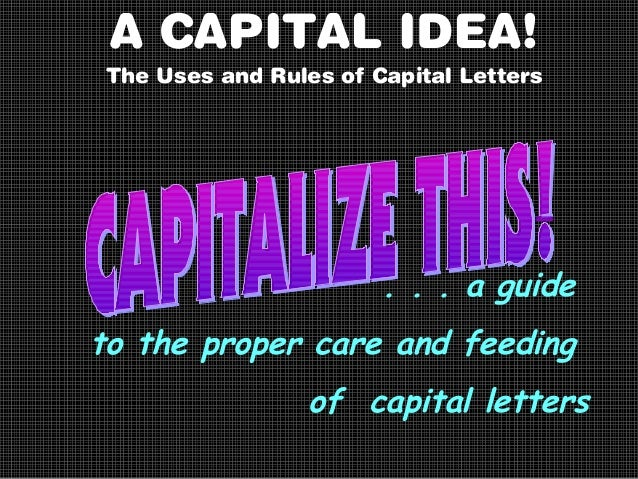 A CAPITAL IDEA! The Uses and Rules of Capital Letters  . . . a guide to the proper care and feeding of capital letters
