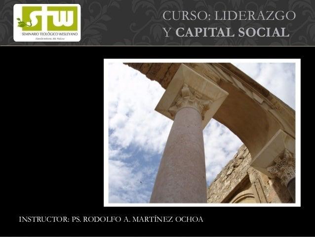 CURSO: LIDERAZGO Y CAPITAL SOCIAL INSTRUCTOR: PS. RODOLFO A. MARTÍNEZ OCHOA