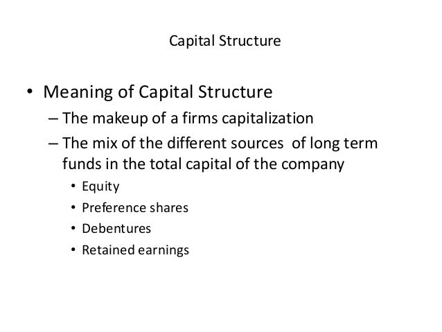 Capital Structure • Meaning of Capital Structure – The makeup of a firms capitalization – The mix of the different sources...