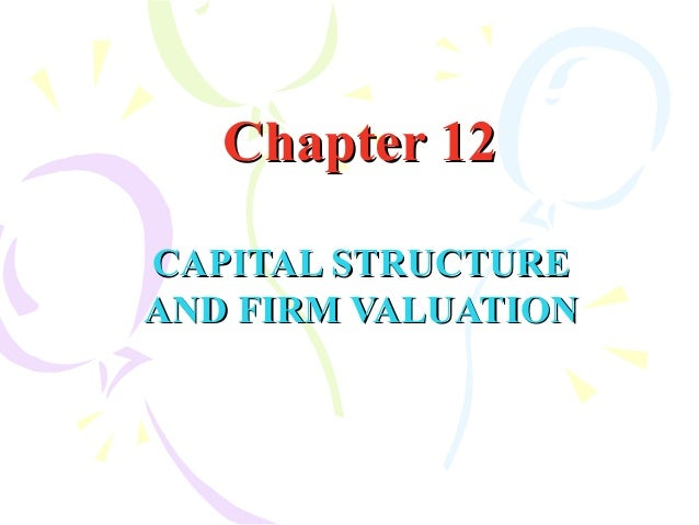 Chapter 12Chapter 12 CAPITAL STRUCTURECAPITAL STRUCTURE AND FIRM VALUATIONAND FIRM VALUATION
