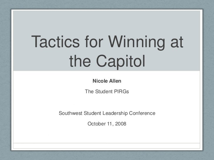 Tactics for Winning at the Capitol<br />Nicole Allen<br />The Student PIRGs<br />Southwest Student Leadership Conference<b...