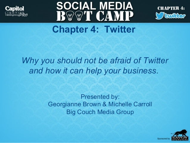 Chapter 4: TwitterWhy you should not be afraid of Twitter and how it can help your business.                  Presented by...