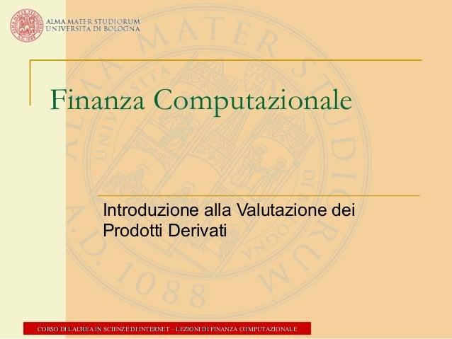 Finanza Computazionale  Introduzione alla Valutazione dei Prodotti Derivati  CORSO DI LAUREA IN SCIENZE DI INTERNET – LEZI...