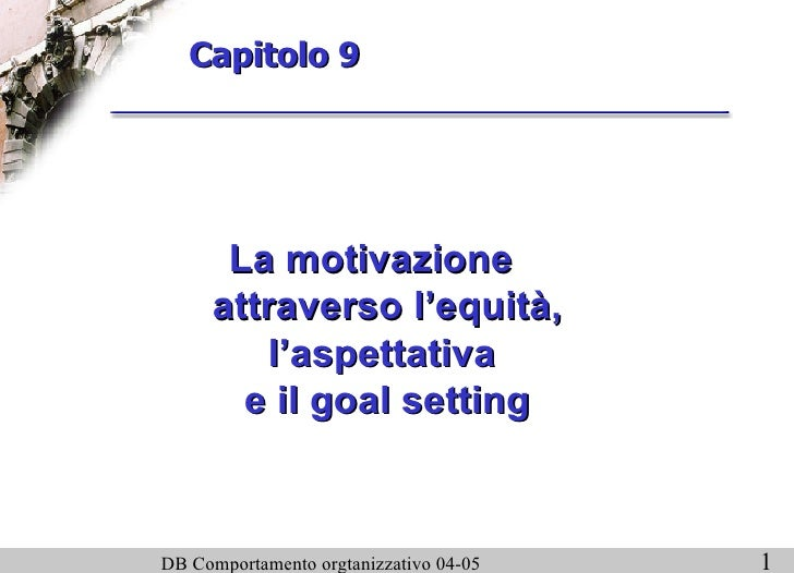 Capitolo 9 <ul><li>La motivazione attraverso l'equità, l'aspettativa  e il goal setting </li></ul>