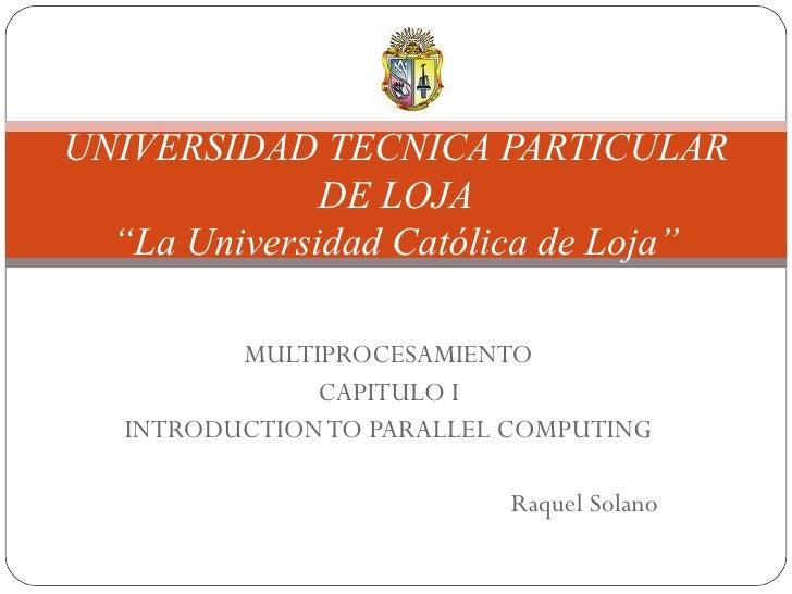 """MULTIPROCESAMIENTO CAPITULO I INTRODUCTION TO PARALLEL COMPUTING Raquel Solano UNIVERSIDAD TECNICA PARTICULAR DE LOJA """"La ..."""