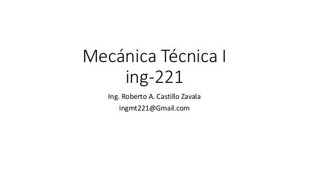 Mecánica Técnica I  ing-221  Ing. Roberto A. Castillo Zavala  ingmt221@Gmail.com