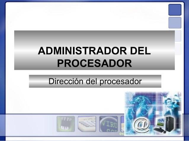 ADMINISTRADOR DEL PROCESADOR  Dirección del procesador  p.   .  ra,