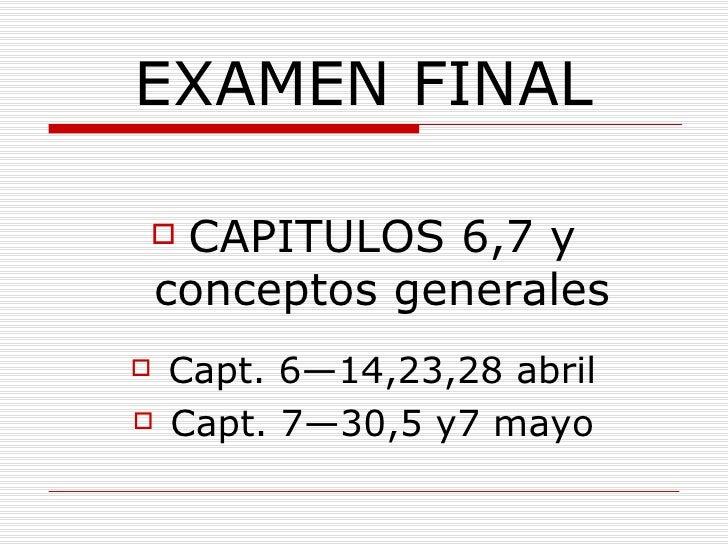 EXAMEN FINAL <ul><li>CAPITULOS 6,7 y conceptos generales </li></ul><ul><li>Capt. 6—14,23,28 abril </li></ul><ul><li>Capt. ...