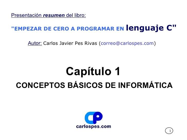 """Capítulo 1 CONCEPTOS BÁSICOS DE INFORMÁTICA Presentación  resumen  del libro: """"EMPEZAR DE CERO A PROGRAMAR EN   lengu..."""