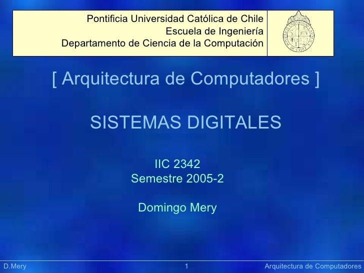 [ Arquitectura de Computadores ] SISTEMAS DIGITALES Präsentation IIC 2342 Semestre 2005-2 Domingo Mery D.Mery    Arquitect...