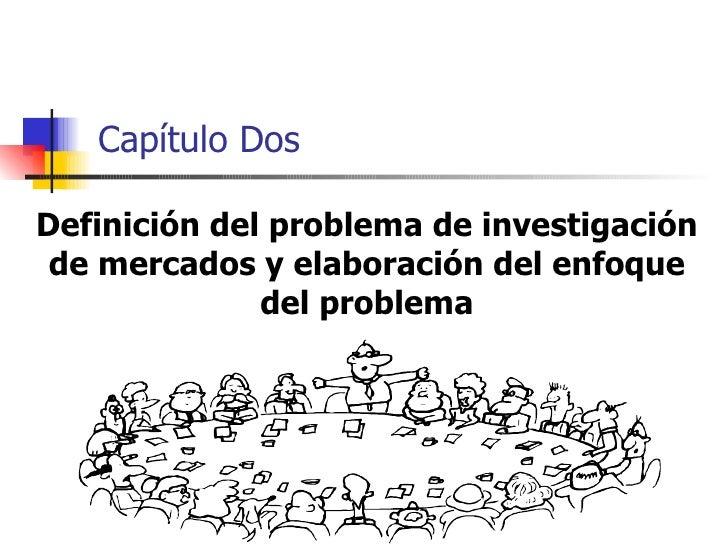 Capítulo Dos  Definición del problema de investigación  de mercados y elaboración del enfoque               del problema