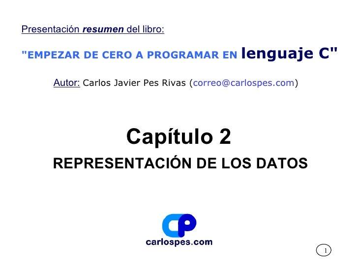"""Capítulo 2 REPRESENTACIÓN DE LOS DATOS Presentación  resumen  del libro: """"EMPEZAR DE CERO A PROGRAMAR EN   lenguaje C..."""