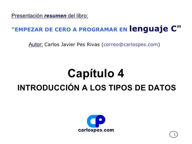 """Capítulo 4 INTRODUCCIÓN A LOS TIPOS DE DATOS Presentación  resumen  del libro: """"EMPEZAR DE CERO A PROGRAMAR EN   leng..."""