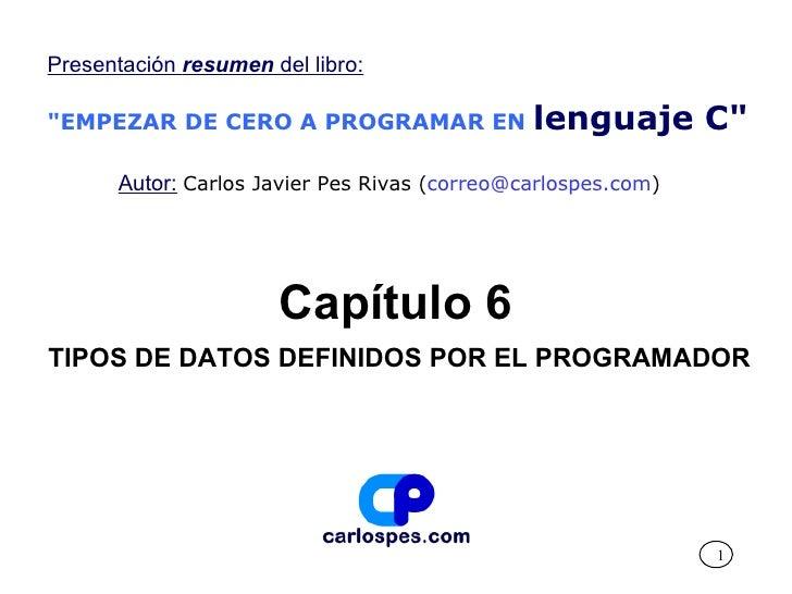 """Capítulo 6 TIPOS DE DATOS DEFINIDOS POR EL PROGRAMADOR Presentación  resumen  del libro: """"EMPEZAR DE CERO A PROGRAMAR..."""