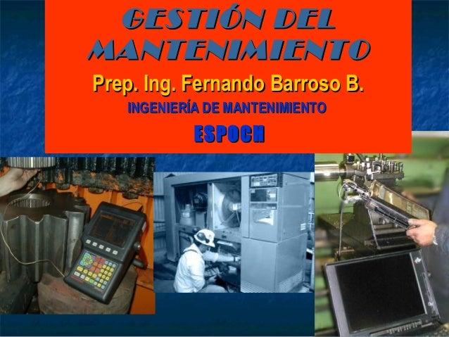 GESTIÓN DELGESTIÓN DEL MANTENIMIENTOMANTENIMIENTO Prep. Ing. Fernando Barroso B.Prep. Ing. Fernando Barroso B. INGENIERÍA ...