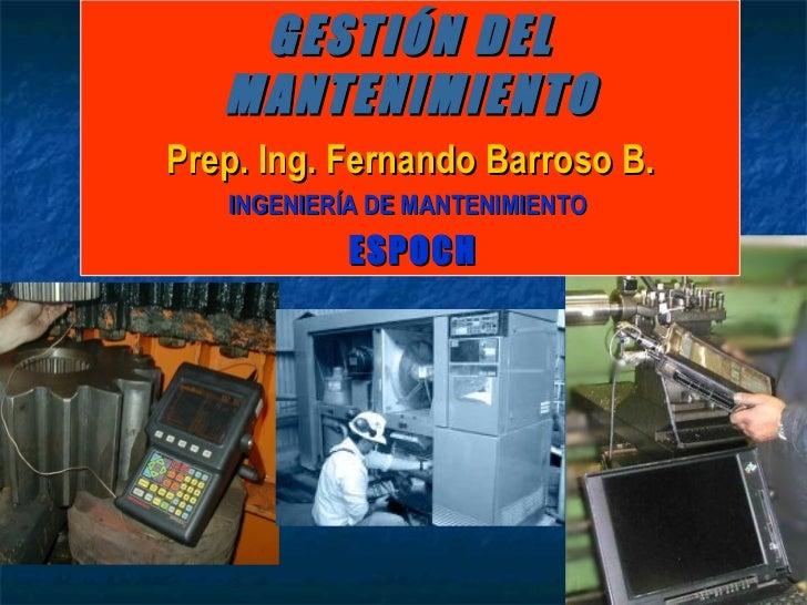 GESTIÓN DEL MANTENIMIENTO Prep. Ing. Fernando Barroso B. INGENIERÍA DE MANTENIMIENTO   ESPOCH