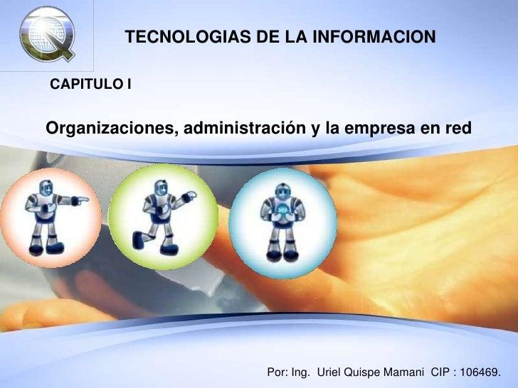 TECNOLOGIAS DE LA INFORMACIONCAPITULO IOrganizaciones, administración y la empresa en red                         Por: Ing...