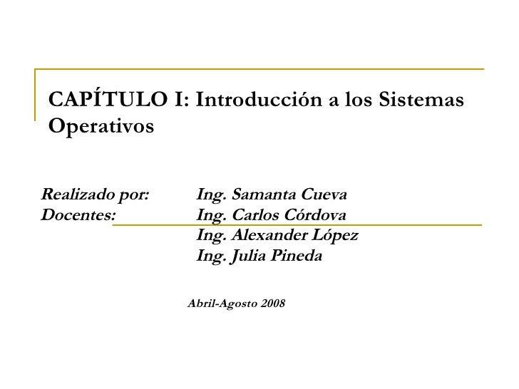 CAPÍTULO I: Introducción a los Sistemas Operativos Realizado por:  Ing. Samanta Cueva Docentes:  Ing. Carlos Córdova Ing. ...