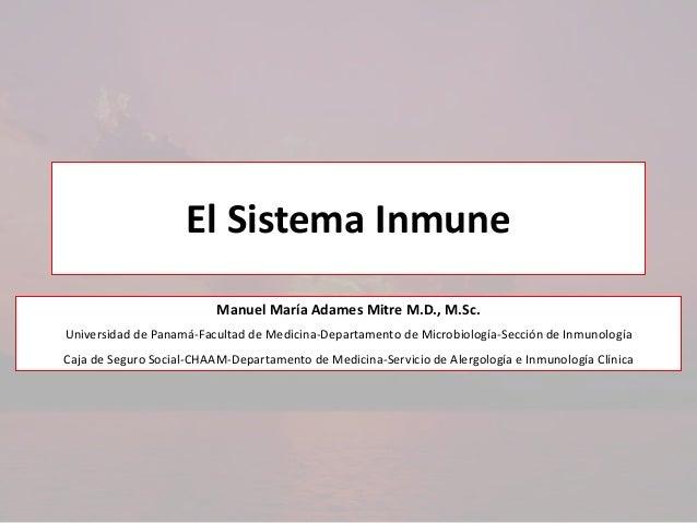 El Sistema Inmune Manuel María Adames Mitre M.D., M.Sc. Universidad de Panamá-Facultad de Medicina-Departamento de Microbi...