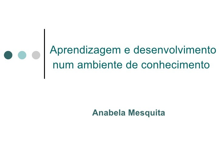 Aprendizagem e desenvolvimentonum ambiente de conhecimento       Anabela Mesquita