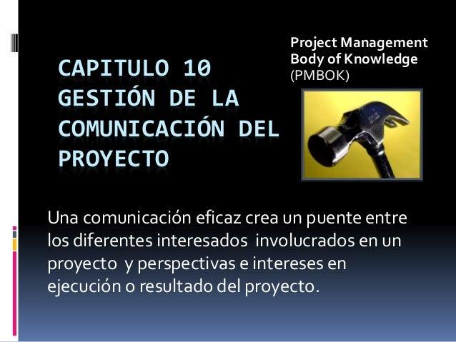 CAPITULO 10 GESTIÓN DE LA COMUNICACIÓN DEL PROYECTO Una comunicación eficaz crea un puente entre los diferentes interesado...