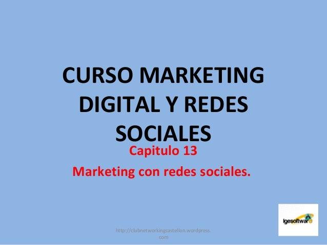 CURSO MARKETING DIGITAL Y REDES SOCIALES Capitulo 13 Marketing con redes sociales. http://clubnetworkingcastellon.wordpres...