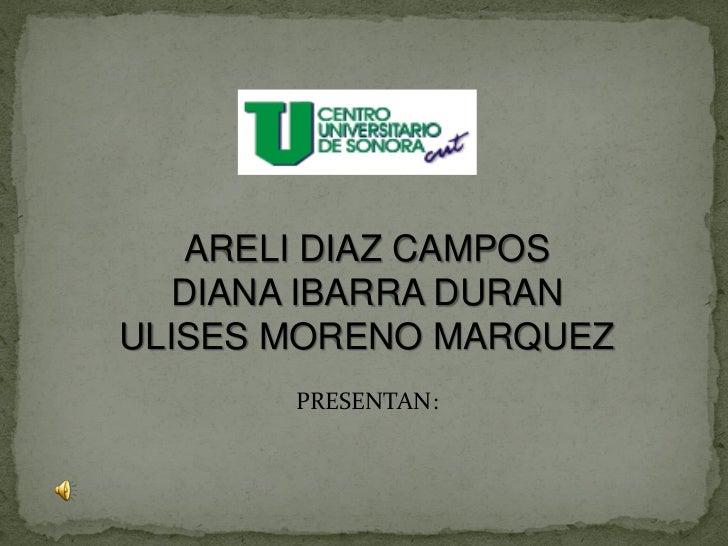 ARELI DIAZ CAMPOS  DIANA IBARRA DURANULISES MORENO MARQUEZ       PRESENTAN: