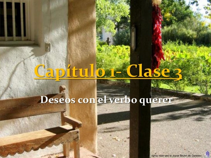 Capítulo 1- Clase 3Deseos con el verbo querer                    © All rights reserved to Joyce Bruhn de Garavito