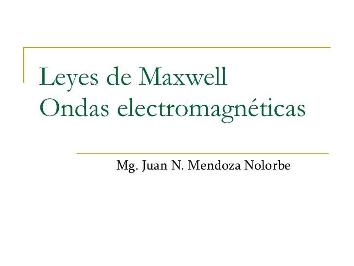 Leyes de Maxwell Ondas electromagnéticas Mg. Juan N. Mendoza Nolorbe