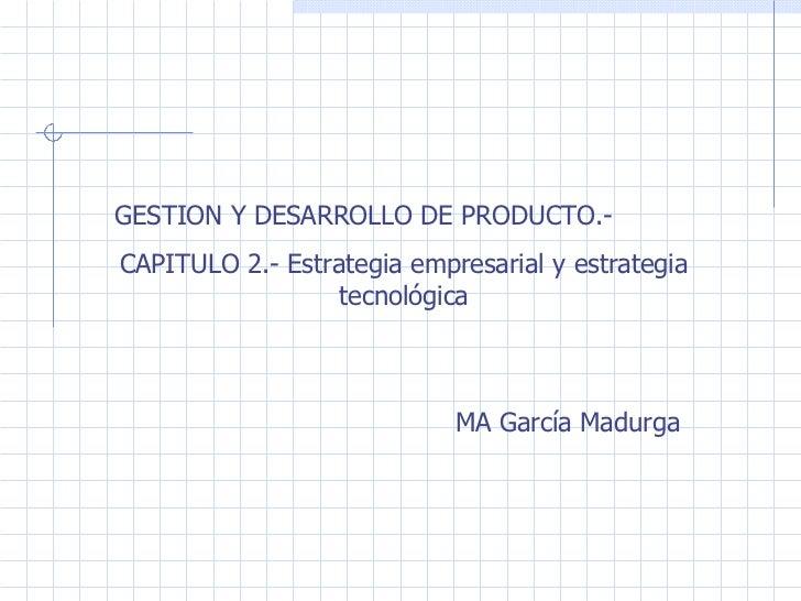GESTION Y DESARROLLO DE PRODUCTO.- CAPITULO 2.- Estrategia empresarial y estrategia tecnológica MA García Madurga