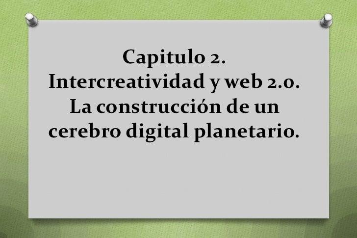 Capitulo 2.Intercreatividad y web 2.0.  La construcción de uncerebro digital planetario.